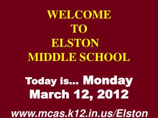 WELCOME TO  ELSTON  MIDDLE SCHOOL Today is…  Monday March 12, 2012 mcas.k12/Elston