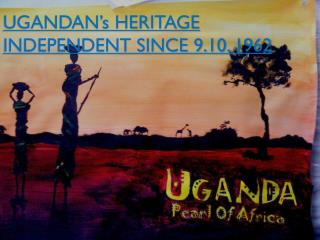 UGANDAN's HERITAGE INDEPENDENT SINCE 9.10. 1962