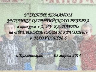 УЧАСТИЕ КОМАНДЫ   УЧИЛИЩА ОЛИМПИЙСКОГО РЕЗЕРВА в конкурсе   «  А, НУ-КА, ПАРНИ »