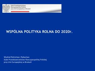 WSPÓLNA POLITYKA ROLNA DO 2020r.