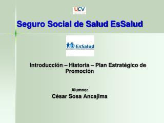 Seguro Social de Salud  EsSalud Introducción –  Historia –  Plan Estratégico de Promoción Alumno: