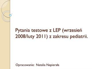 Pytania testowe z LEP (wrzesień 2008/luty 2011) z zakresu pediatrii.