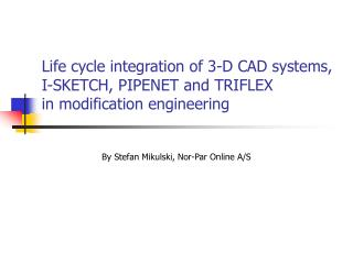 Life cycle integration of 3-D CAD systems,  I-SKETCH, PIPENET and TRIFLEX  in modification engineering