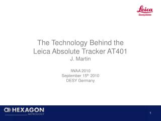 The Technology Behind the Leica Absolute Tracker AT401 J. Martin IWAA 2010  September 15 th  2010