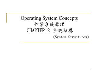 Operating System Concepts 作業系統原理 CHAPTER 2  系統結構            (System Structures)