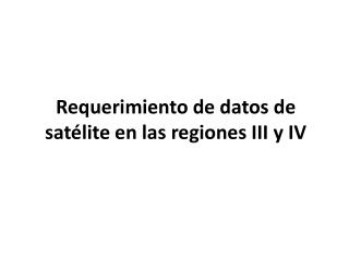 Requerimiento de datos de satélite en las regiones III y IV