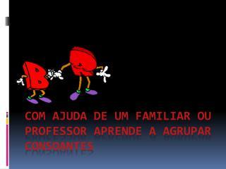 COM AJUDA DE UM FAMILIAR OU PROFESSOR APRENDE  A Agrupar Consoantes