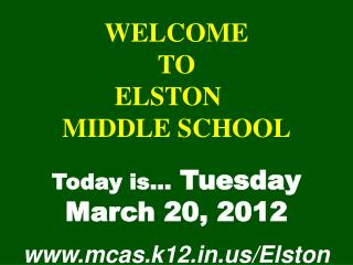WELCOME TO  ELSTON  MIDDLE SCHOOL Today is…  Tuesday March 20, 2012 mcas.k12/Elston