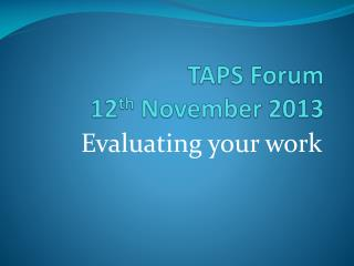 TAPS Forum 12 th  November 2013