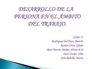 DESARROLLO DE LA PERSONA EN EL ÁMBITO DEL TRABAJO. Grupo 15 Rodríguez Del Pozo, Beatriz