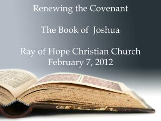 Renewing the Covenant  The Book of  Joshua  Ray of Hope Christian Church February 7, 2012