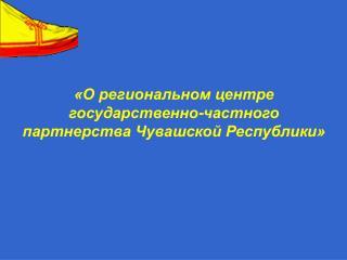 «О региональном центре  государственно-частного партнерства Чувашской Республики»