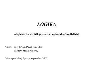 LOGIKA (doplnkový materiál k predmetu Logika, Množiny, Relácie) Autori:doc. RNDr. Pavel Híc, CSc.