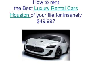 How to rent  the Best  Luxury Rental Cars Houston of your life for insanely $49.99?