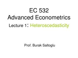 EC 532 Advanced Econometrics Lecture 1 :  Heteroscedasticity Prof. Burak Saltoglu