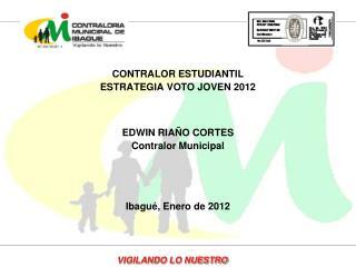CONTRALOR ESTUDIANTIL ESTRATEGIA VOTO JOVEN 2012 EDWIN RIAÑO CORTES Contralor Municipal