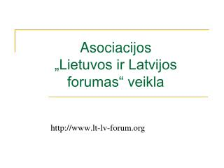 """Asociacijos  """"Lietuvos ir Latvijos forumas"""" veikla"""