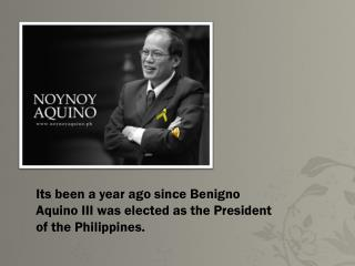 Its been a year ago since  Benigno  Aquino III was elected as the President of the Philippines.