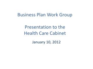 Business Plan Work Group  Presentation to the Health Care Cabinet