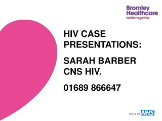 HIV CASE PRESENTATIONS: SARAH BARBER CNS HIV. 01689 866647