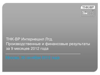 T Н K-BP  Интернешнл Лтд . Производственные и финансовые результаты за 9 месяцев  2012  года