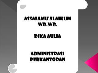 ASSALAMU'ALAIKUM WR.WB . DIKA AULIA ADMINISTRASI PERKANTORAN
