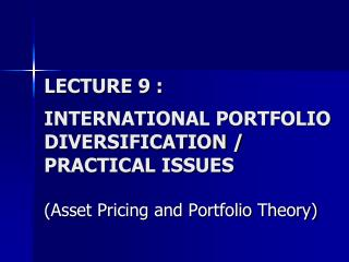 LECTURE 9 : INTERNATIONAL PORTFOLIO DIVERSIFICATION / PRACTICAL ISSUES