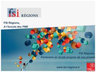 FSI Régions, A l'écoute des PME FSI Régions, Partenaire en fonds propres de vos projets