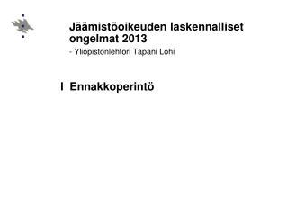 J��mist�oikeuden laskennalliset ongelmat 2013 - Yliopistonlehtori Tapani Lohi I  Ennakkoperint�