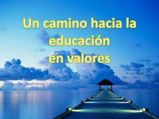 Un camino hacia la  educación e n valores