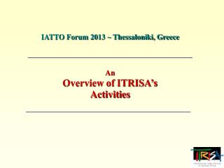 IATTO Forum 2013 ~ Thessaloniki, Greece An Overview of ITRISA�s Activities