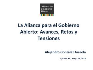 La Alianza para el Gobierno Abierto: Avances, Retos y  T ensiones Alejandro González Arreola