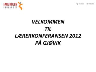 VELKOMMEN TIL LÆRERKONFERANSEN  2012 PÅ GJØVIK
