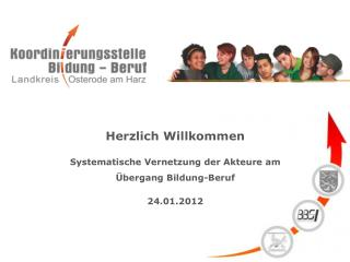 Herzlich Willkommen Systematische Vernetzung der Akteure am Übergang Bildung-Beruf 24.01.2012