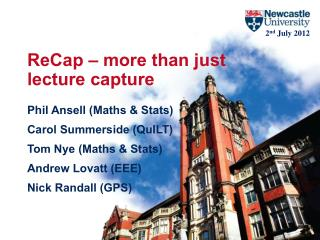 ReCap  – more than just  lecture capture Phil Ansell (Maths & Stats) Carol Summerside ( QuILT )