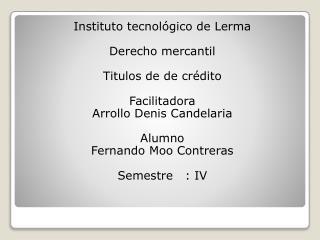 Instituto tecnológico de Lerma Derecho mercantil  Titulos  de  de  crédito  Facilitadora