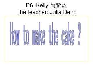P6  Kelly  简紫盈 The teacher: Julia Deng