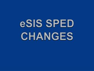 eSIS SPED  CHANGES