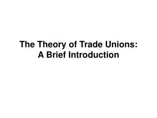 The Theory of Trade Unions:  A Brief Introduction