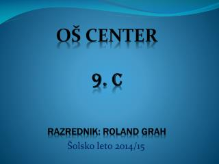 OŠ CENTER 9.  C RAZREDNIK: ROLAND GRAH