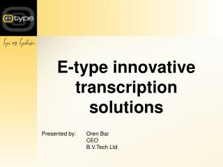 E-type innovative transcription solutions