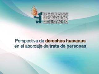 Perspectiva de  derechos humanos en el abordaje de  trata de personas
