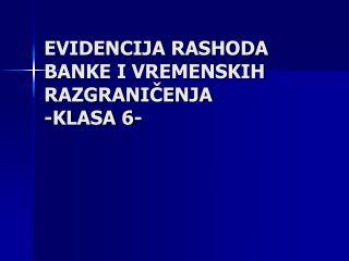 EVIDENCIJA RASHODA BANKE I VREMENSKIH RAZGRANIČENJA -KLASA 6-