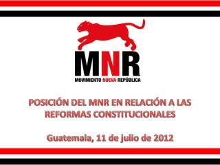 POSICIÓN DEL MNR EN RELACIÓN A LAS REFORMAS CONSTITUCIONALES Guatemala, 11 de julio de 2012