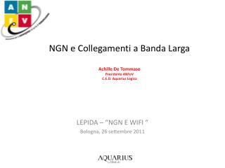 NGN e Collegamenti a Banda Larga Achille De Tommaso Presidente  ANFoV C.E.O. Aquarius  Logica