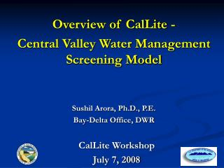 Overview of CalLite - Central Valley Water Management Screening Model Sushil Arora, Ph.D., P.E.