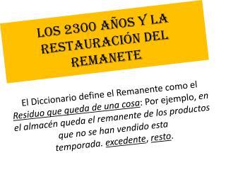 LOS 2300 A�OS Y LA RESTAURACI�N DEL REMANETE