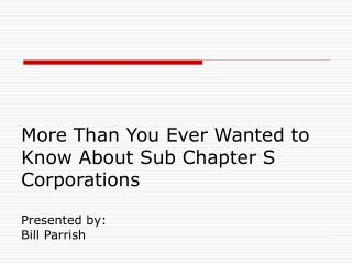 More Than You Ever Wanted to Know About Sub Chapter S Corporations  Presented by: Bill Parrish