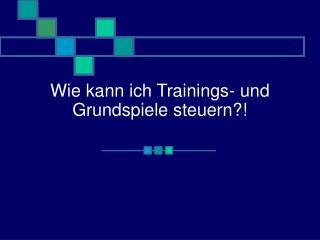 Wie kann ich Trainings- und Grundspiele steuern?!