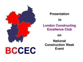 Presentation  to  London Constructing Excellence Club  on  National Construction Week Event
